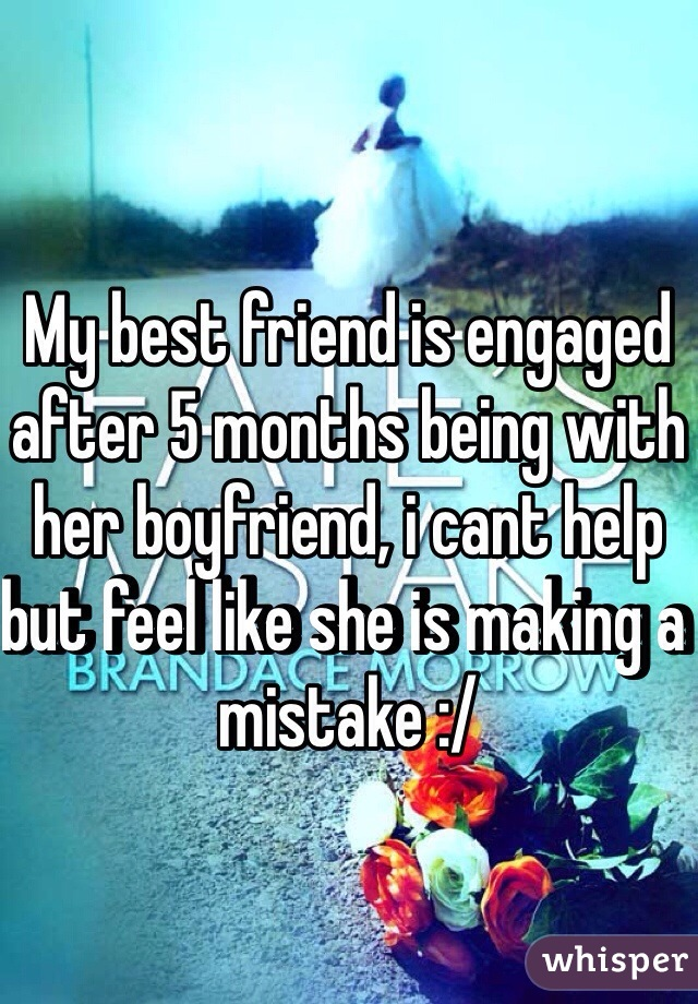 My best friend is engaged after 5 months being with her boyfriend, i cant help but feel like she is making a mistake :/