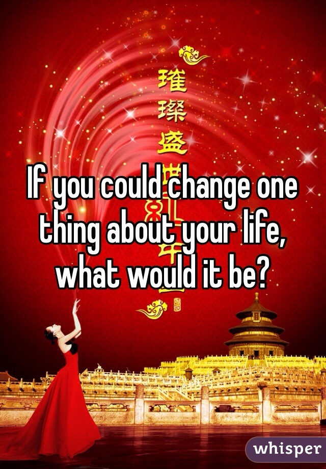 If you could change one thing about your life, what would it be?