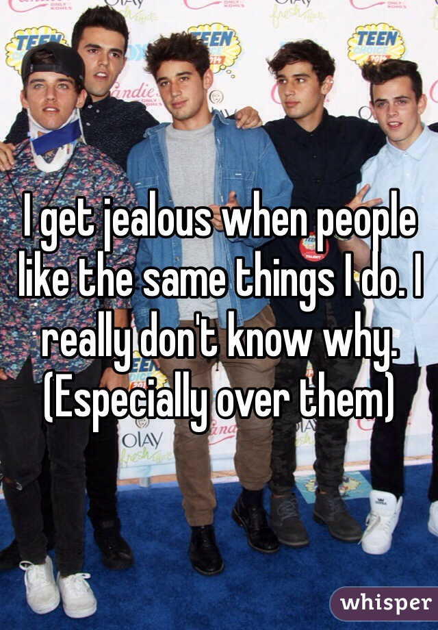 I get jealous when people like the same things I do. I really don't know why.  (Especially over them)