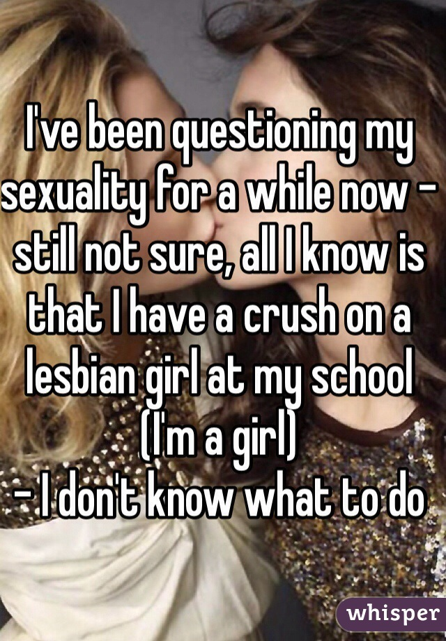 I've been questioning my sexuality for a while now - still not sure, all I know is that I have a crush on a lesbian girl at my school (I'm a girl) - I don't know what to do