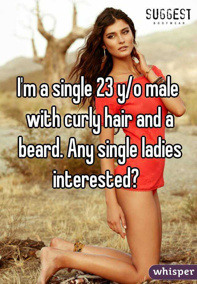 I'm a single 23 y/o male with curly hair and a beard. Any single ladies interested?