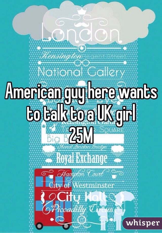 American guy here wants to talk to a UK girl 25M