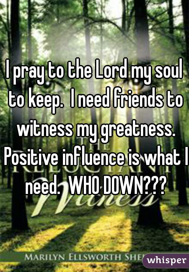 I pray to the Lord my soul to keep.  I need friends to witness my greatness. Positive influence is what I need.  WHO DOWN???