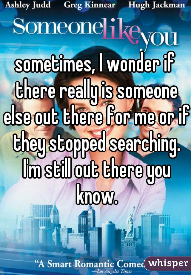 sometimes, I wonder if there really is someone else out there for me or if they stopped searching. I'm still out there you know.