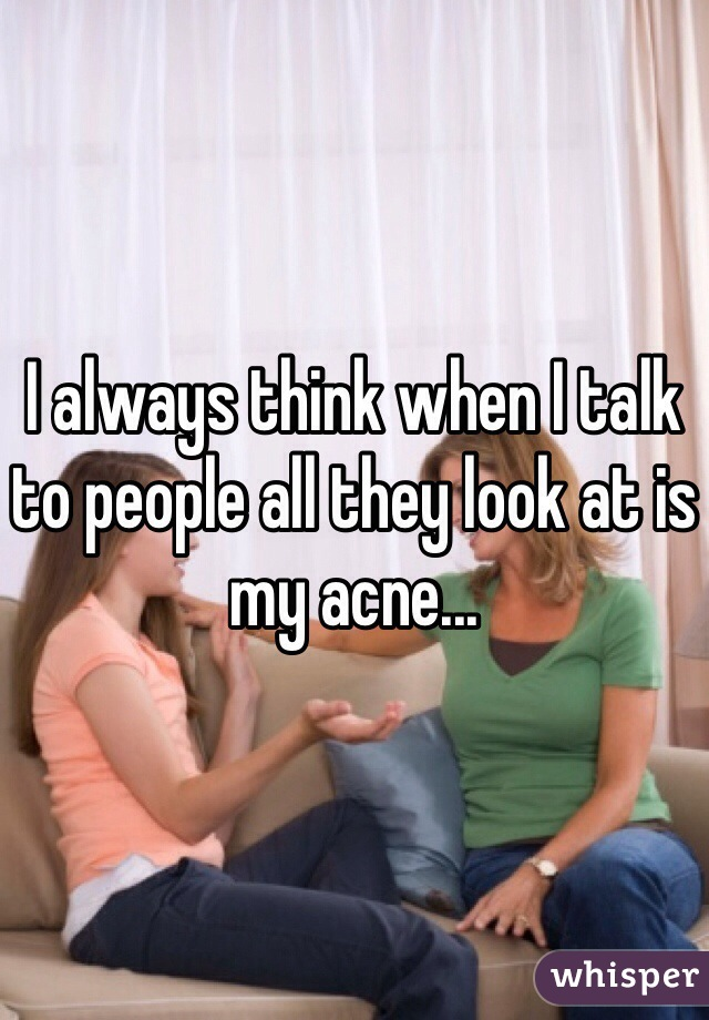 I always think when I talk to people all they look at is my acne...