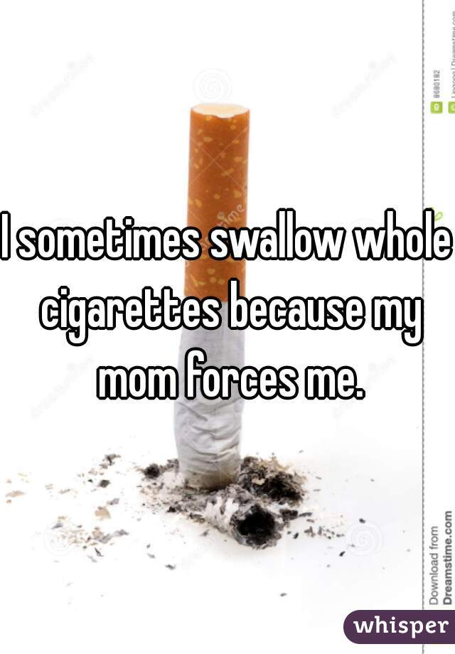 I sometimes swallow whole cigarettes because my mom forces me.