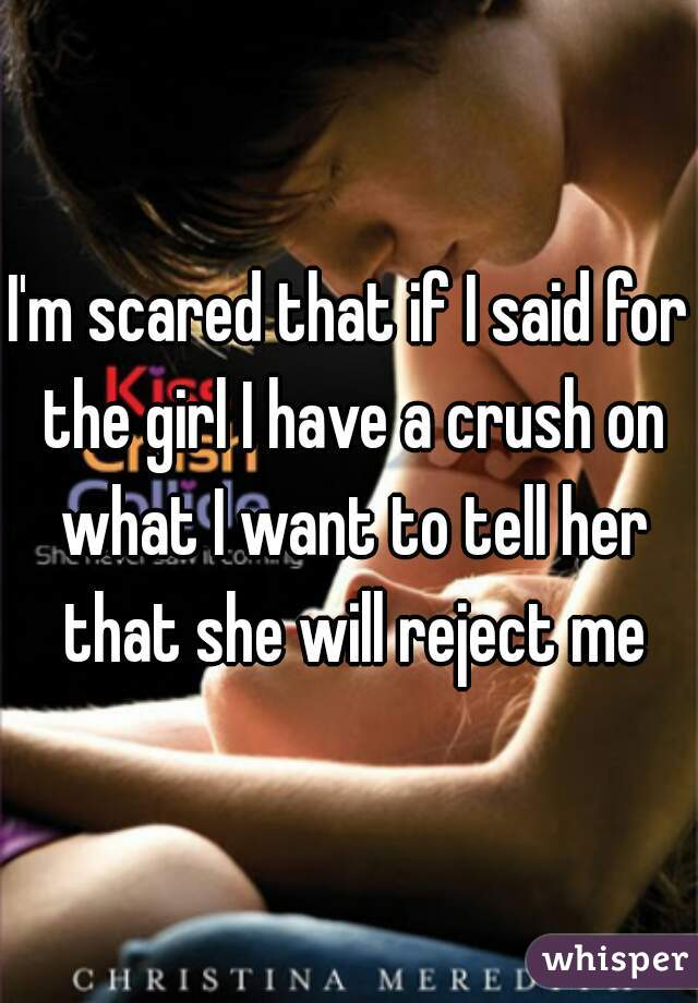 I'm scared that if I said for the girl I have a crush on what I want to tell her that she will reject me
