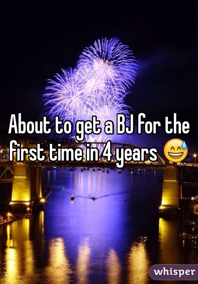 About to get a BJ for the first time in 4 years 😅