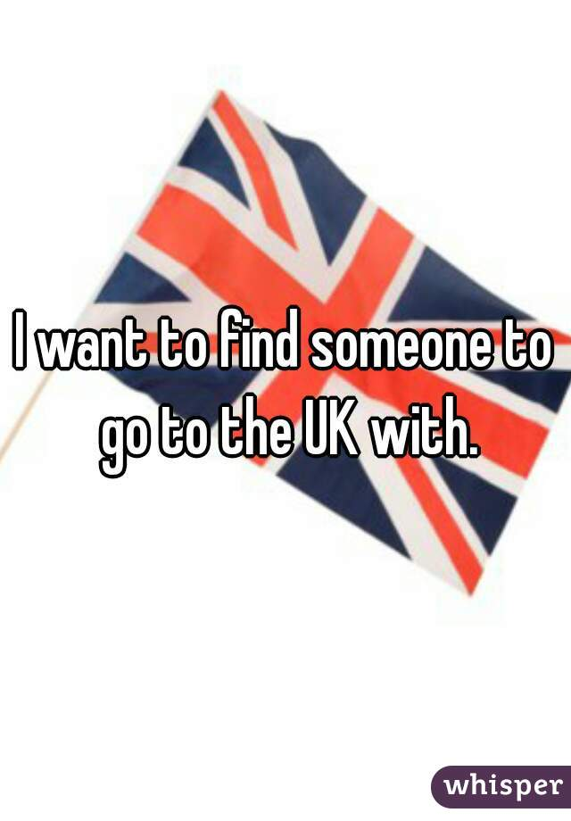 I want to find someone to go to the UK with.