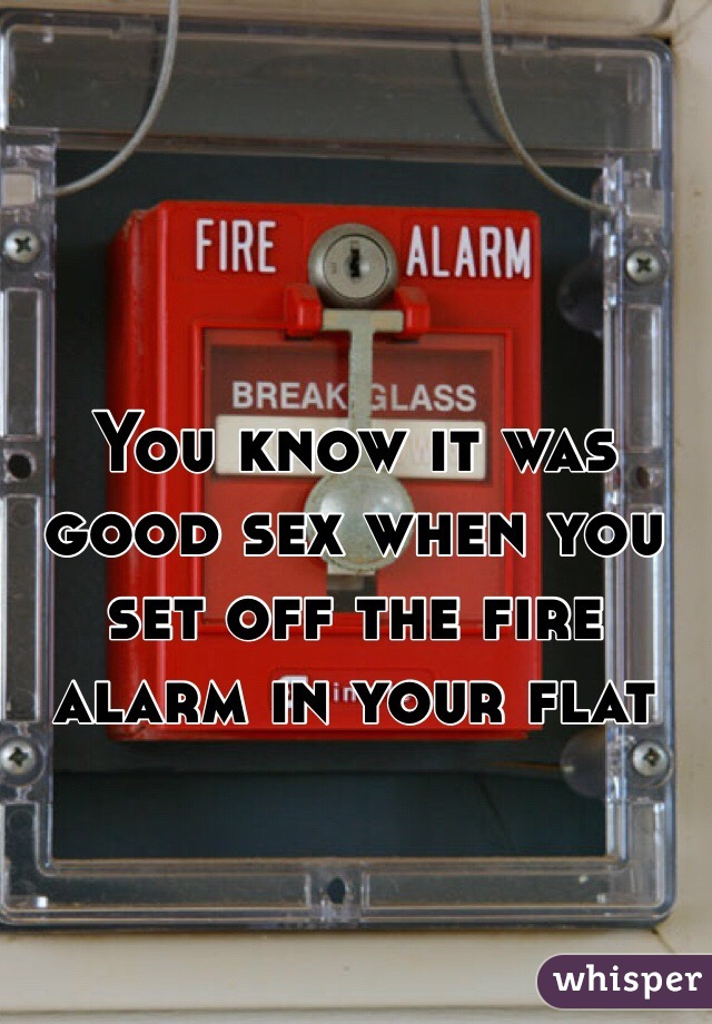 You know it was good sex when you set off the fire alarm in your flat