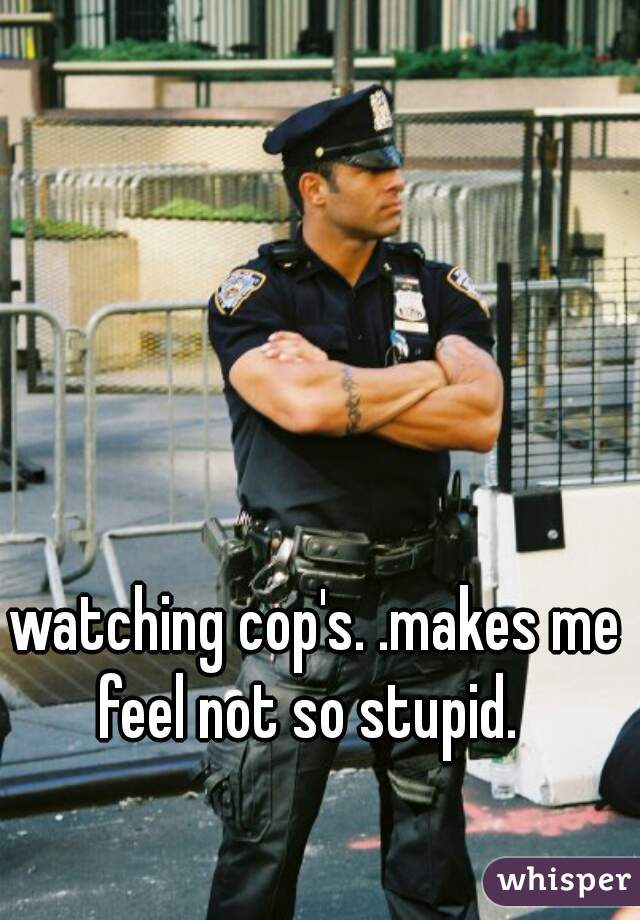 watching cop's. .makes me feel not so stupid.