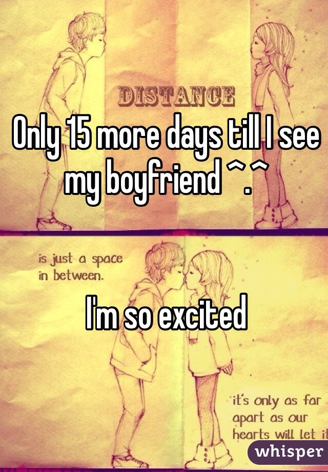 Only 15 more days till I see my boyfriend ^.^    I'm so excited