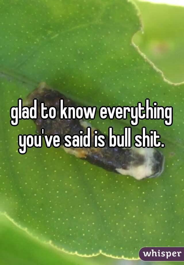 glad to know everything you've said is bull shit.