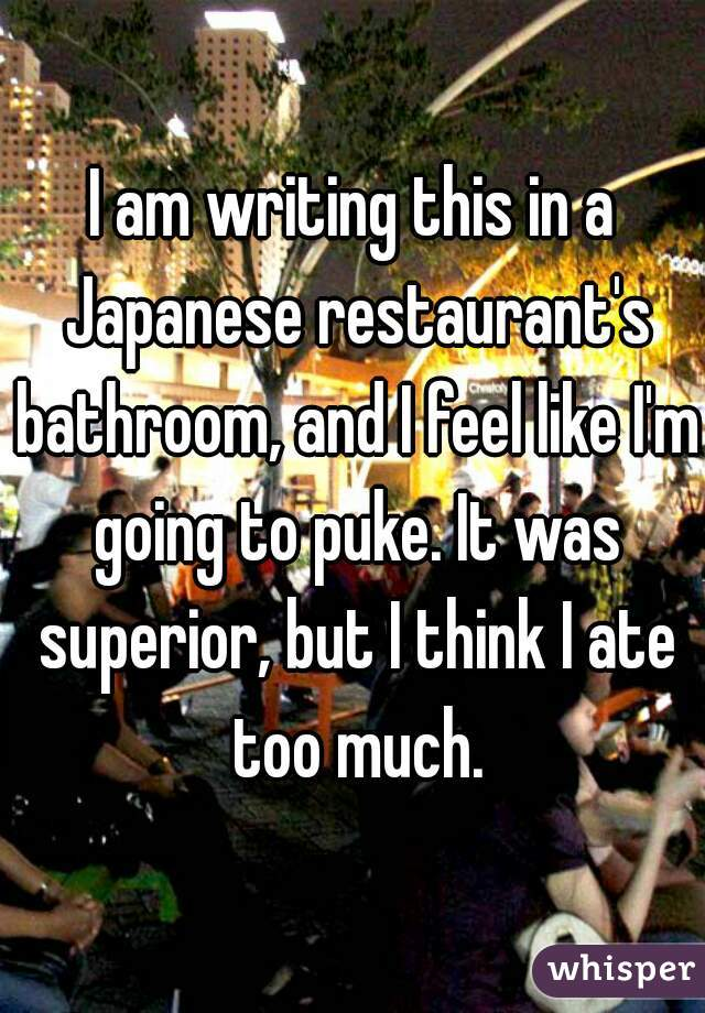 I am writing this in a Japanese restaurant's bathroom, and I feel like I'm going to puke. It was superior, but I think I ate too much.