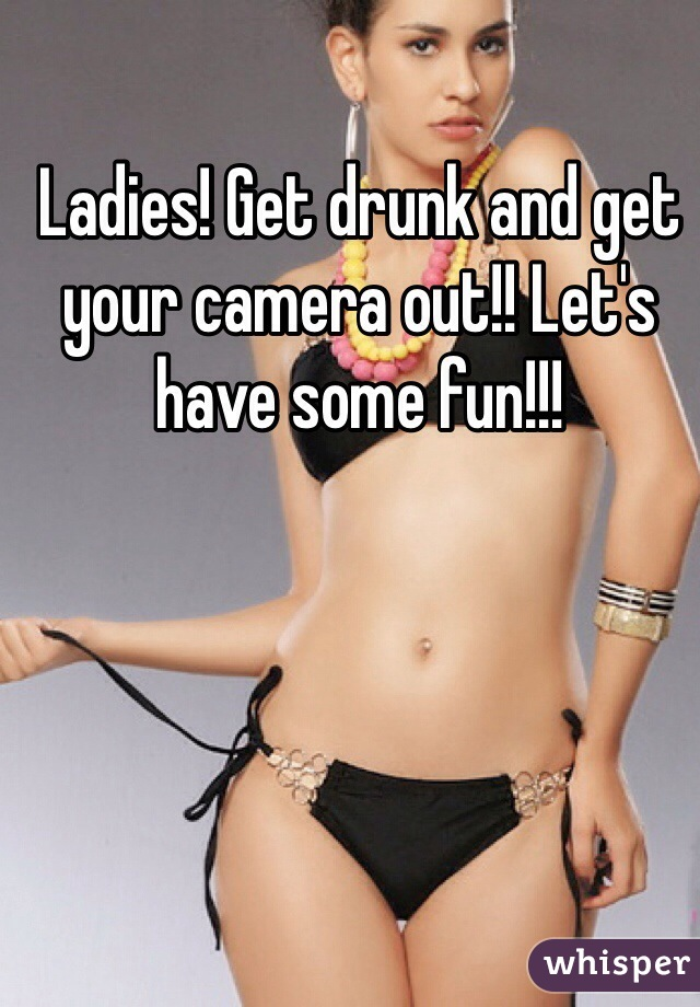 Ladies! Get drunk and get your camera out!! Let's have some fun!!!