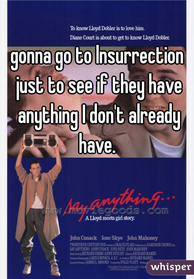 gonna go to Insurrection just to see if they have anything I don't already have.