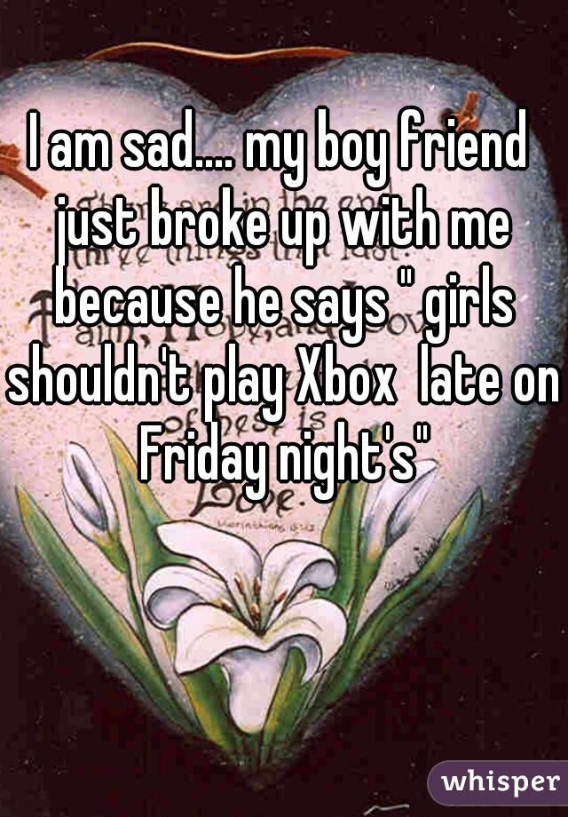 """I am sad.... my boy friend just broke up with me because he says """" girls shouldn't play Xbox  late on Friday night's"""""""
