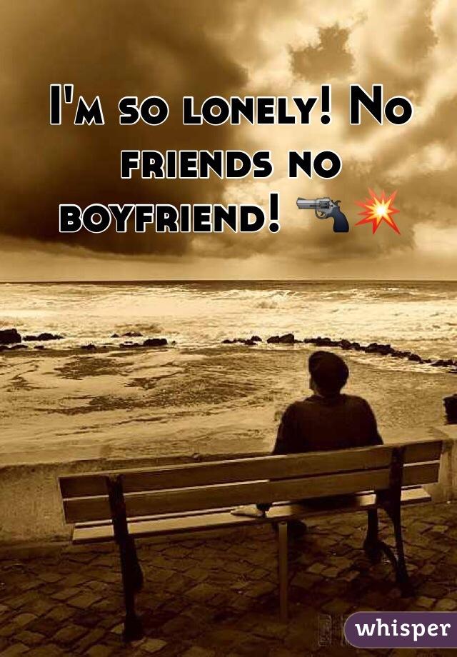 I'm so lonely! No friends no boyfriend! 🔫💥