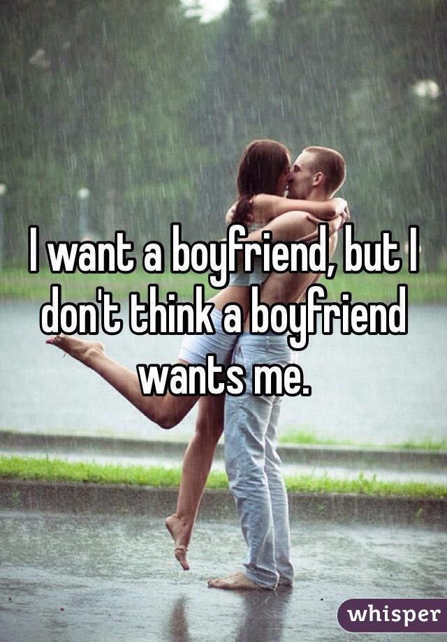 I want a boyfriend, but I don't think a boyfriend wants me.