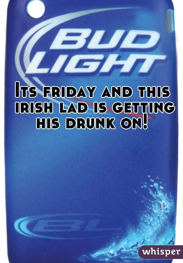Its friday and this irish lad is getting his drunk on!