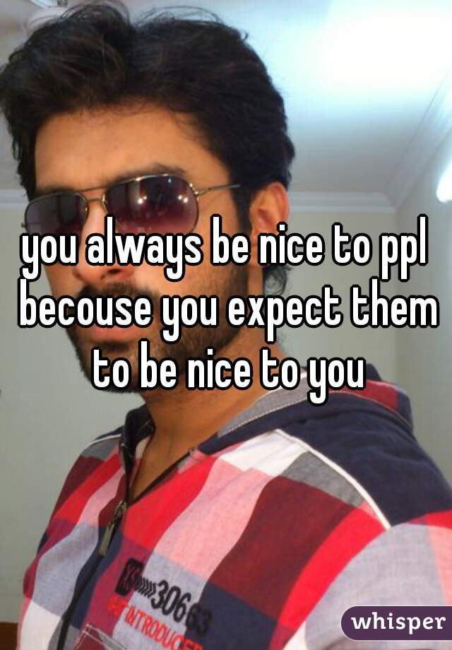 you always be nice to ppl becouse you expect them to be nice to you