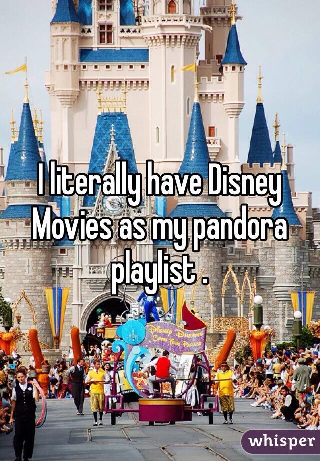 I literally have Disney Movies as my pandora playlist .