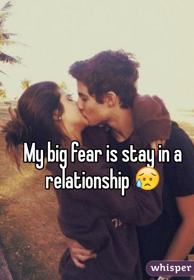 My big fear is stay in a relationship 😥