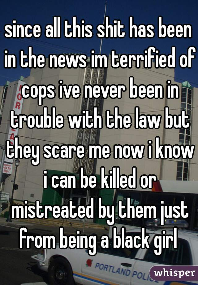 since all this shit has been in the news im terrified of cops ive never been in trouble with the law but they scare me now i know i can be killed or mistreated by them just from being a black girl
