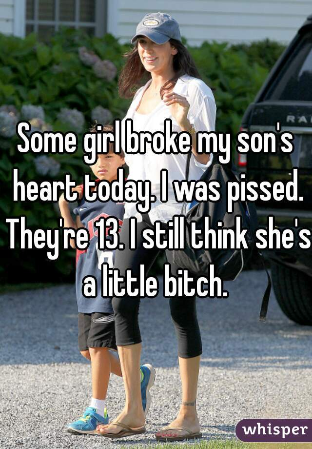Some girl broke my son's heart today. I was pissed. They're 13. I still think she's a little bitch.