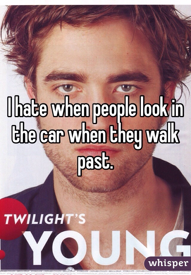 I hate when people look in the car when they walk past.