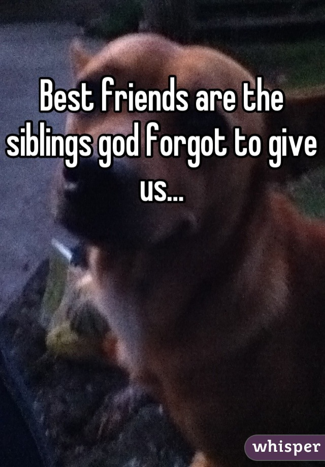Best friends are the siblings god forgot to give us…