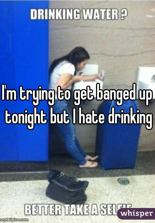 I'm trying to get banged up tonight but I hate drinking