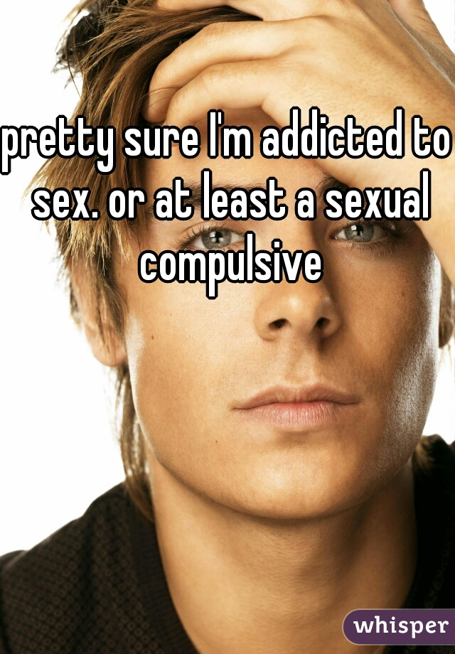 pretty sure I'm addicted to sex. or at least a sexual compulsive