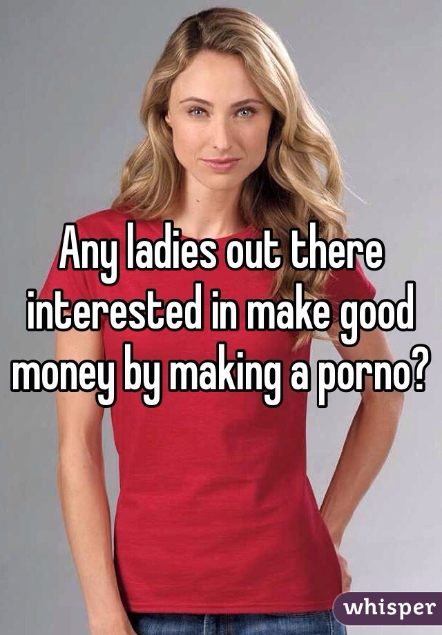 Any ladies out there interested in make good money by making a porno?