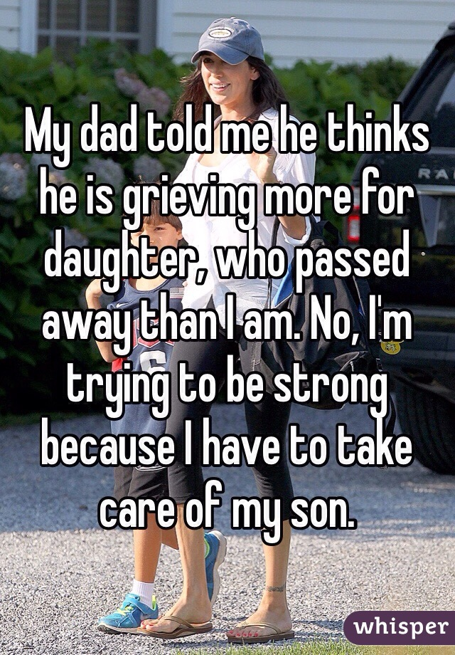 My dad told me he thinks he is grieving more for daughter, who passed away than I am. No, I'm trying to be strong because I have to take care of my son.