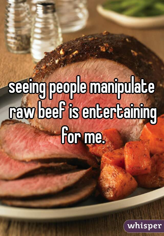 seeing people manipulate raw beef is entertaining for me.