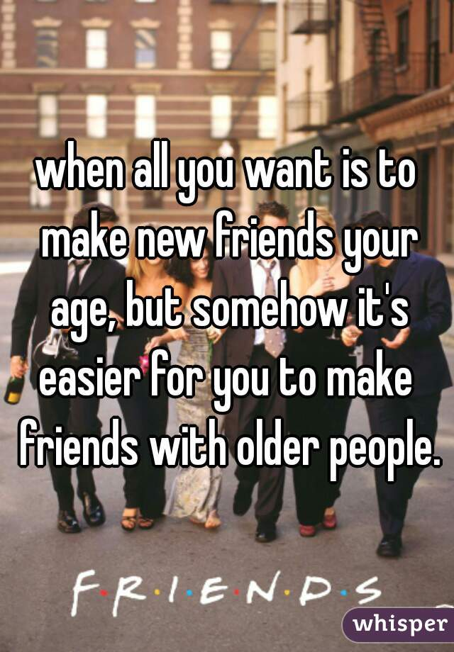 when all you want is to make new friends your age, but somehow it's easier for you to make  friends with older people.