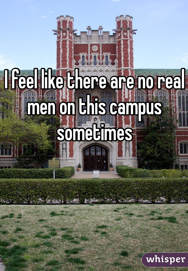 I feel like there are no real men on this campus sometimes