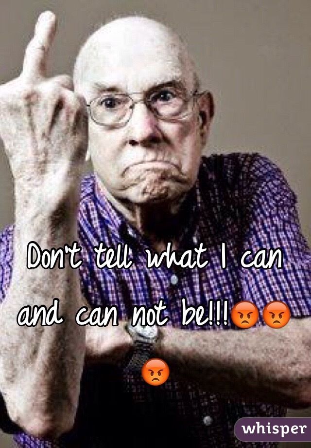 Don't tell what I can and can not be!!!😡😡😡