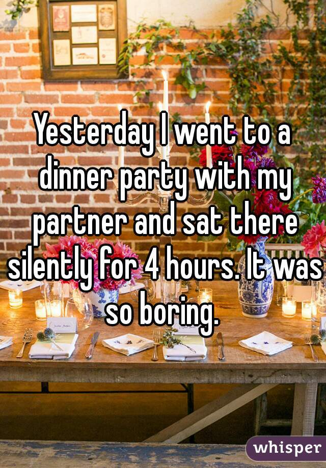 Yesterday I went to a dinner party with my partner and sat there silently for 4 hours. It was so boring.