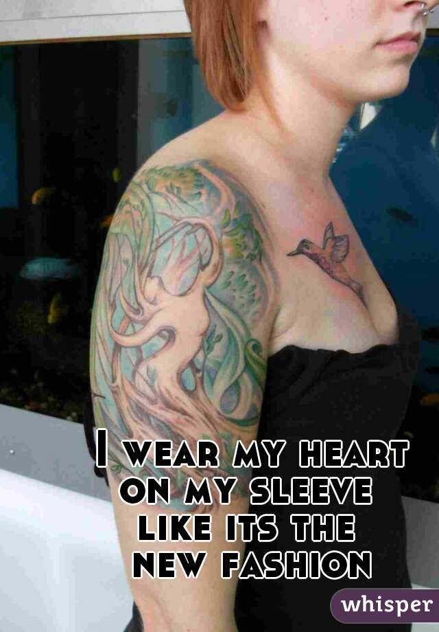 I wear my heart on my sleeve  like its the  new fashion