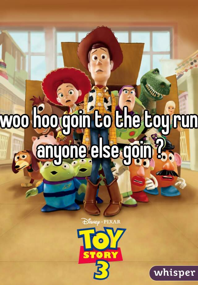 woo hoo goin to the toy run anyone else goin ?