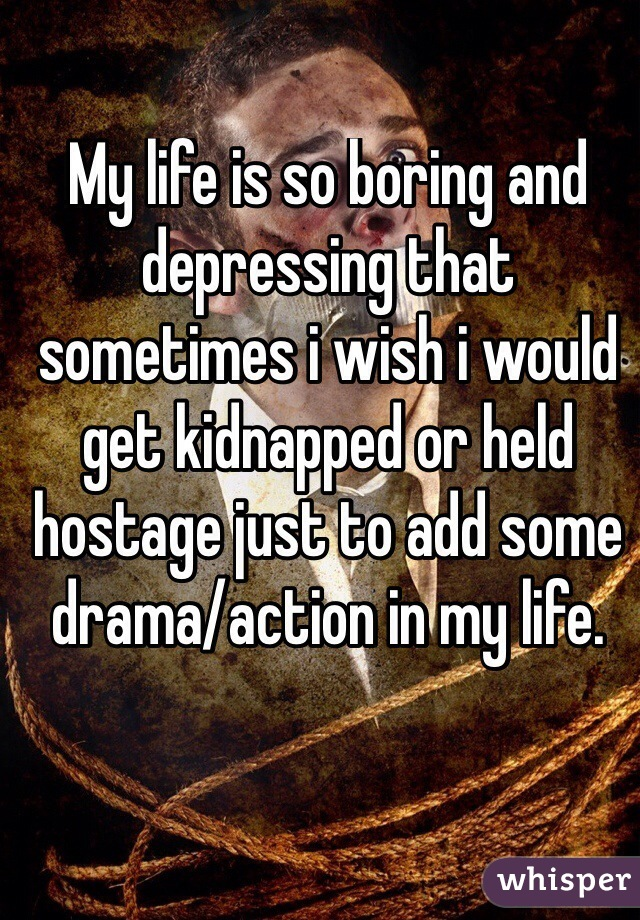 My life is so boring and depressing that sometimes i wish i would get kidnapped or held hostage just to add some drama/action in my life.