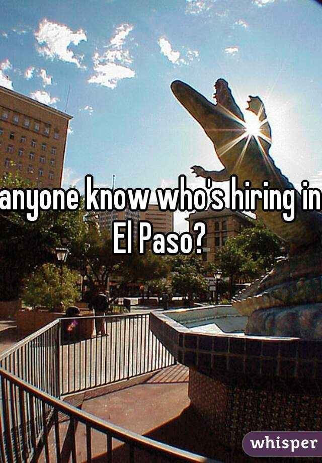 anyone know who's hiring in El Paso?