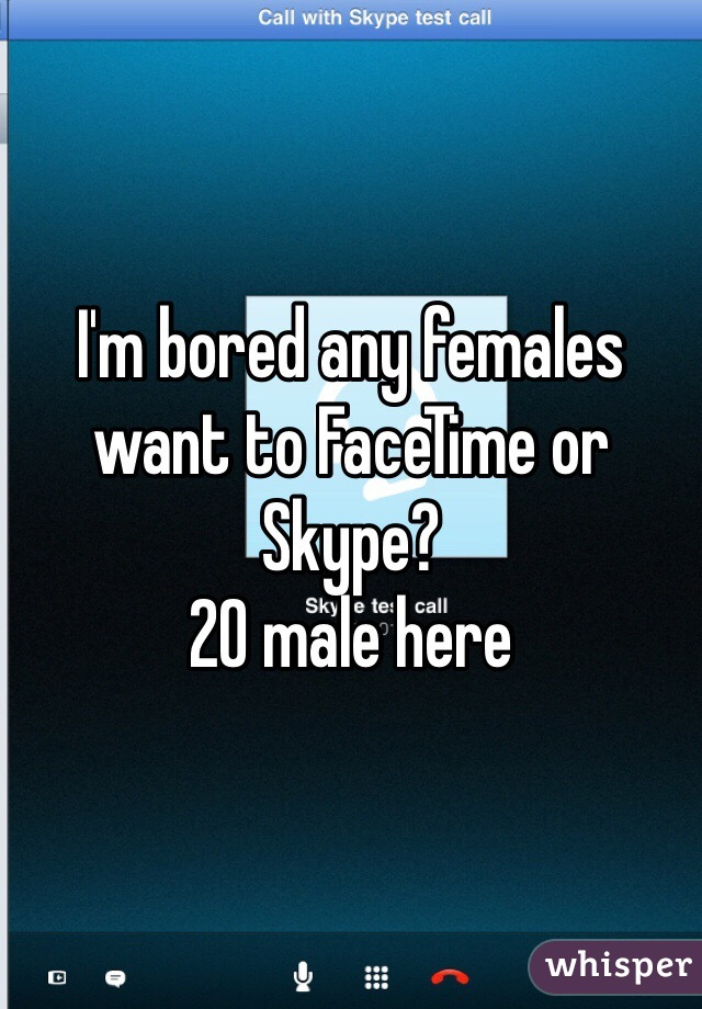 I'm bored any females want to FaceTime or Skype? 20 male here
