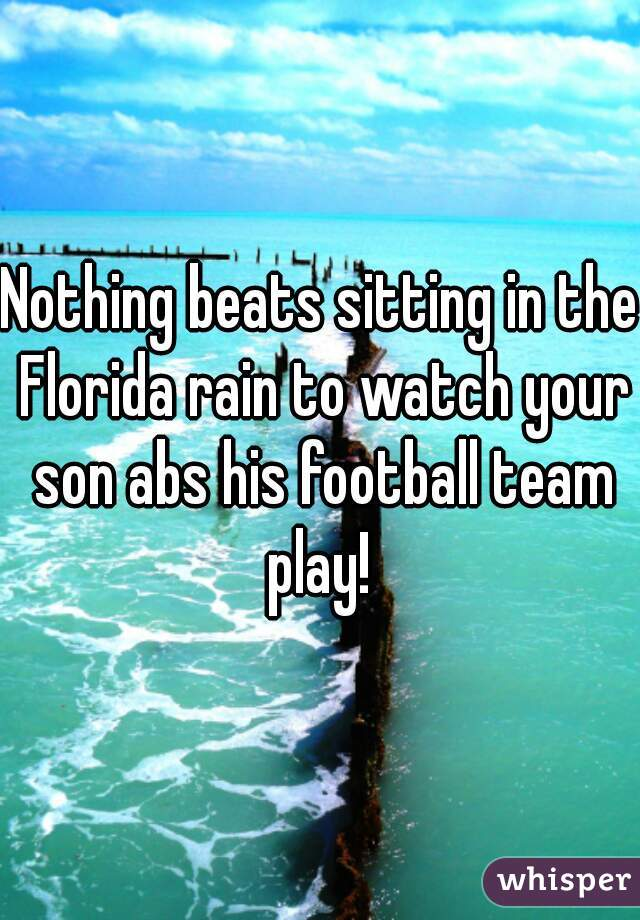 Nothing beats sitting in the Florida rain to watch your son abs his football team play!