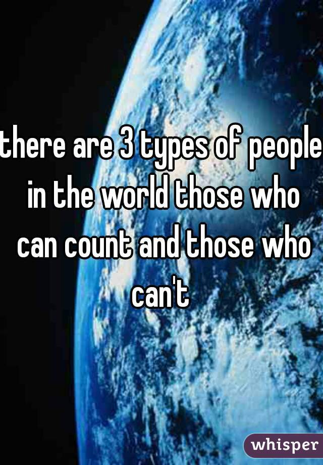 there are 3 types of people in the world those who can count and those who can't