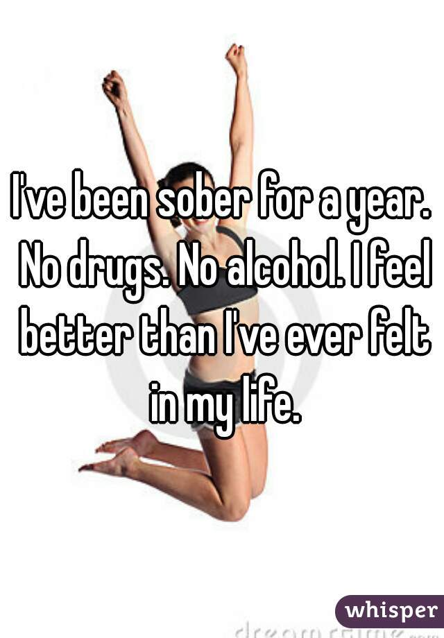 I've been sober for a year. No drugs. No alcohol. I feel better than I've ever felt in my life.