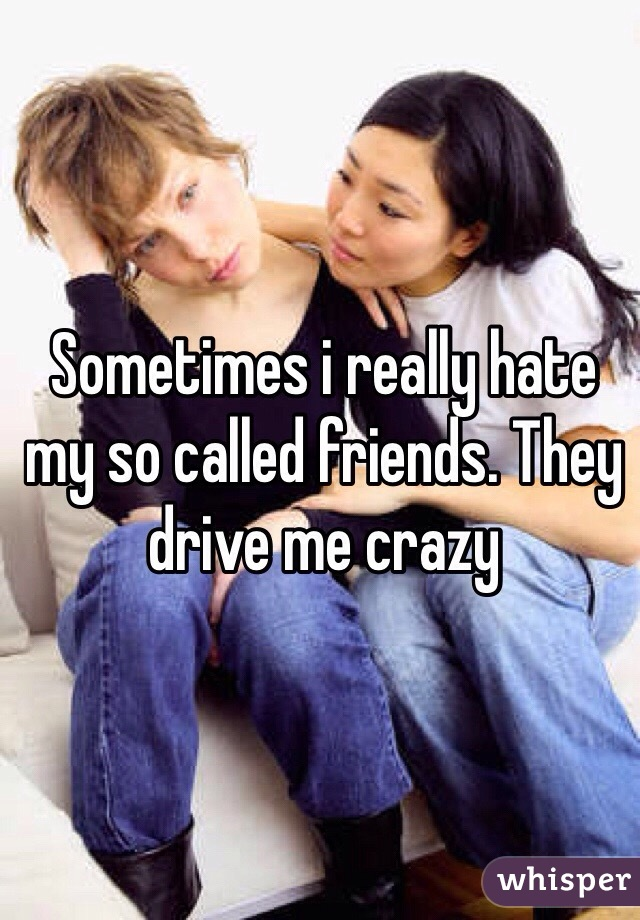Sometimes i really hate my so called friends. They drive me crazy