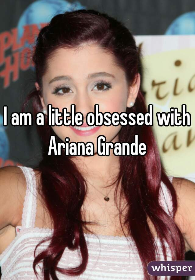 I am a little obsessed with Ariana Grande